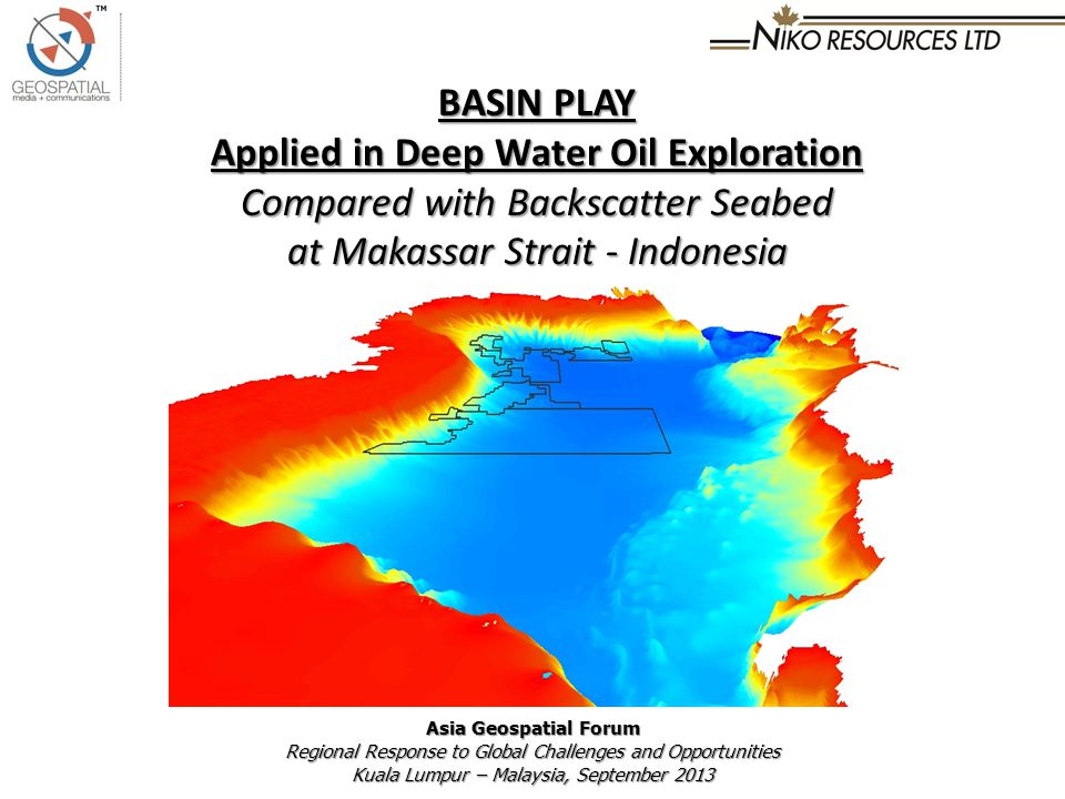 BASIN PLAY Applied in Deep Water Oil Exploration Compared with Backscatter Seabed at Makassar Strait - Indonesia Asia Geospatial Forum Regional Response to Global Challenges and Opportunities Kuala Lumpur – Malaysia, September 2013