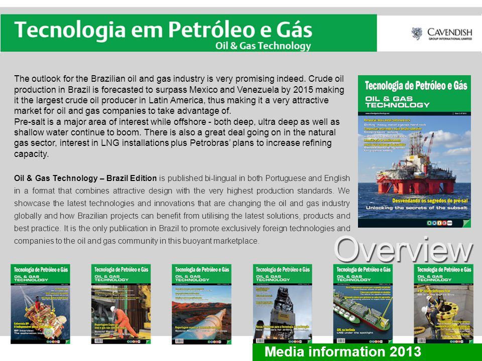Our exclusive and comprehensive coverage is maintained each quarter by in-depth articles and case studies focusing on the following areas: Regular sections: News/Updates Industry Expert Interview Exploration & Production Downhole & Drilling Technology Subsea Technologies Pipeline Technology Transport, Logistics & Storage Health, Safety & Environment From a readership survey conducted in January 2012: 64% subscribed to keep up to date with industry developments and source suppliers 60% spent over 45 minutes reading each publication 73% regularly referred back to previous issues 75% thought the technical level of the articles was just right 86% thought that the length of the articles was just right Media information 2012 Special Focus 2013: Pre-salt FPSO use in deep and ultradeep fields Downhole & Well Completion IT & Communications solutions Media information 2013