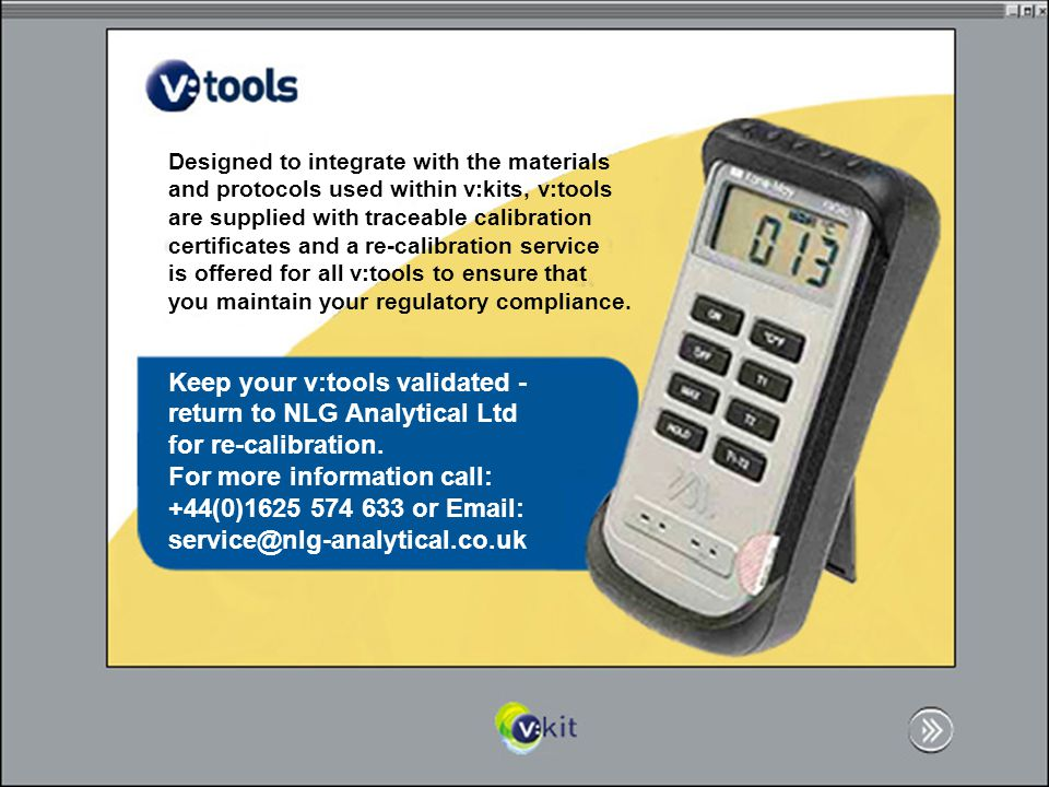 Designed to integrate with the materials and protocols used within v:kits, v:tools are supplied with traceable calibration certificates and a re-calibration service is offered for all v:tools to ensure that you maintain your regulatory compliance.