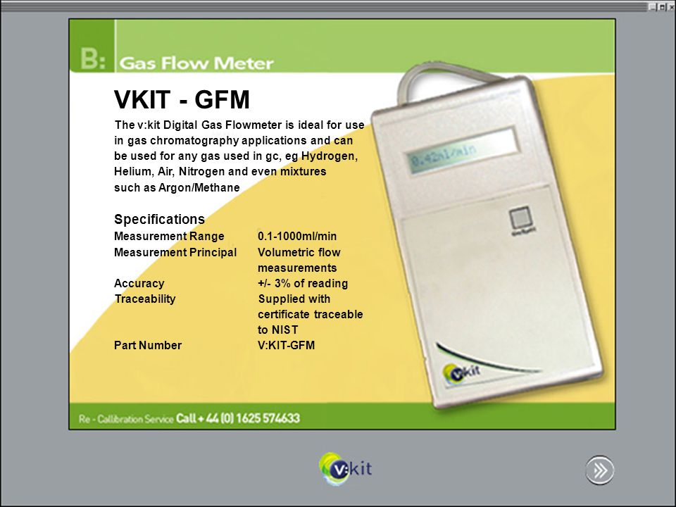 VKIT - GFM The v:kit Digital Gas Flowmeter is ideal for use in gas chromatography applications and can be used for any gas used in gc, eg Hydrogen, Helium, Air, Nitrogen and even mixtures such as Argon/Methane Specifications Measurement Range ml/min Measurement PrincipalVolumetric flow measurements Accuracy+/- 3% of reading TraceabilitySupplied with certificate traceable to NIST Part NumberV:KIT-GFM