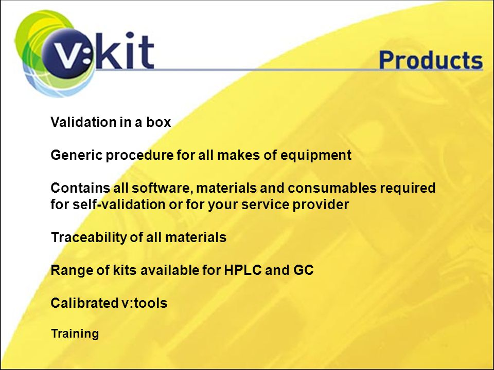 Validation in a box Generic procedure for all makes of equipment Contains all software, materials and consumables required for self-validation or for your service provider Traceability of all materials Range of kits available for HPLC and GC Calibrated v:tools Training