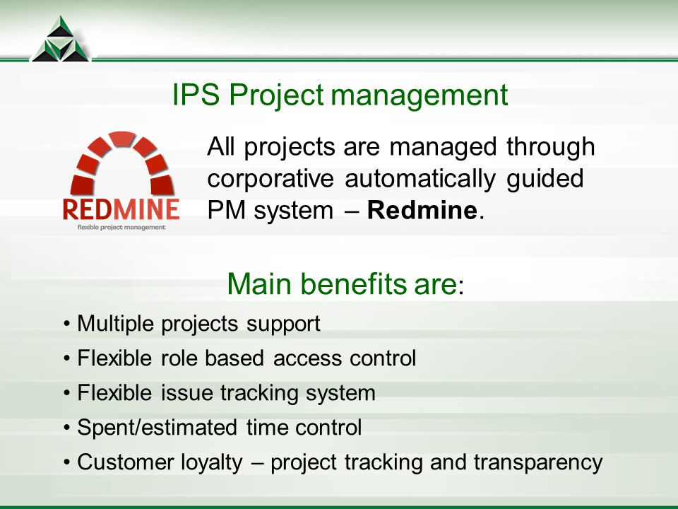 IPS Project management All projects are managed through corporative automatically guided PM system – Redmine.