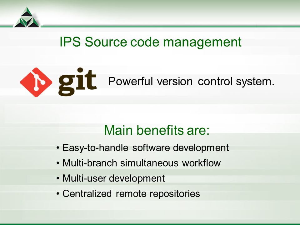 IPS Source code management Main benefits are: Easy-to-handle software development Multi-branch simultaneous workflow Multi-user development Centralized remote repositories Powerful version control system.