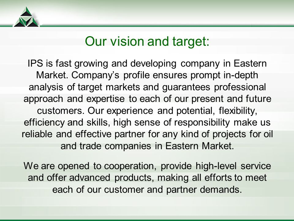 Our vision and target: IPS is fast growing and developing company in Eastern Market.