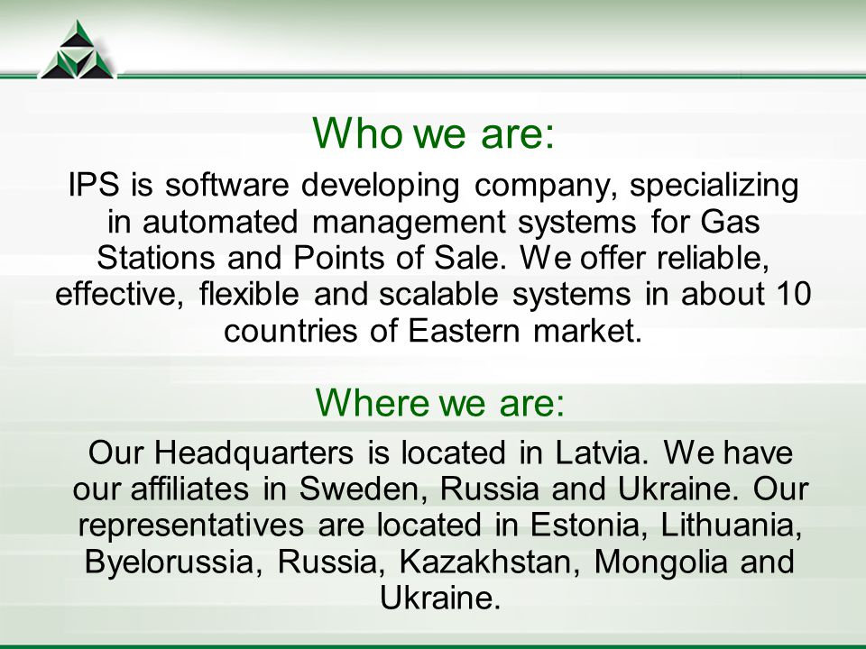 Who we are: IPS is software developing company, specializing in automated management systems for Gas Stations and Points of Sale.