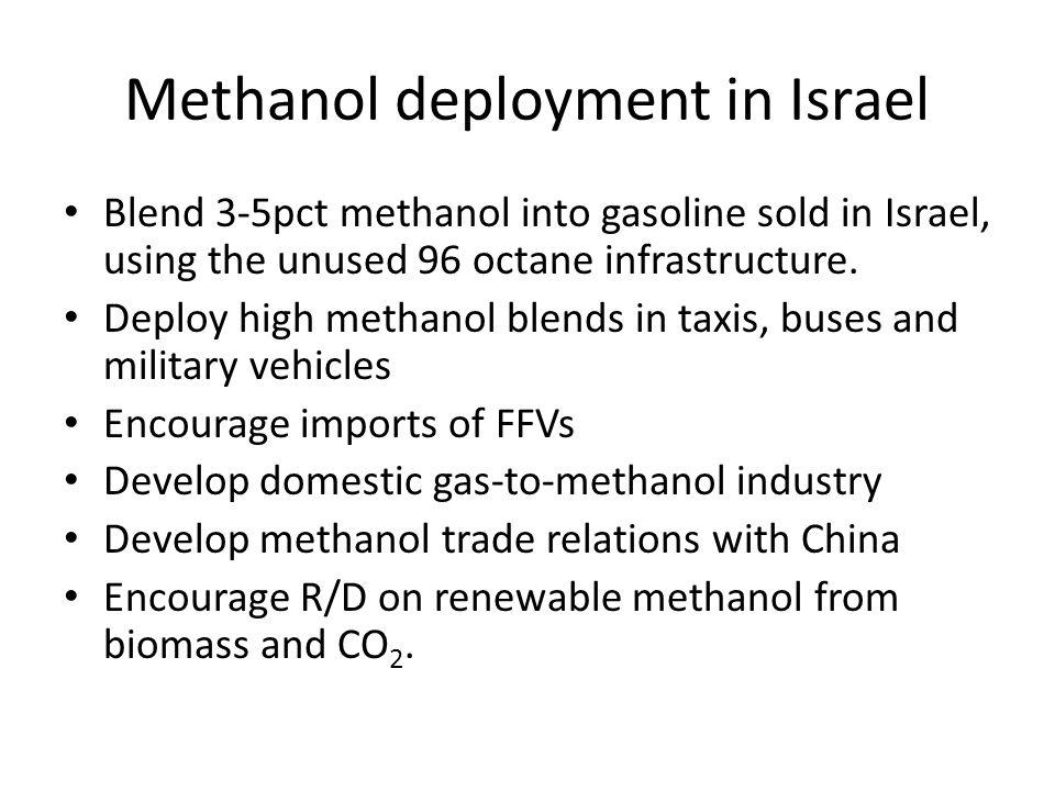 Methanol deployment in Israel Blend 3-5pct methanol into gasoline sold in Israel, using the unused 96 octane infrastructure.