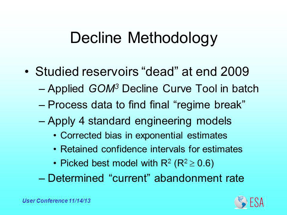 Decline Methodology Studied reservoirs dead at end 2009 –Applied GOM 3 Decline Curve Tool in batch –Process data to find final regime break –Apply 4 standard engineering models Corrected bias in exponential estimates Retained confidence intervals for estimates Picked best model with R 2 (R 2 0.6) –Determined current abandonment rate User Conference 11/14/13