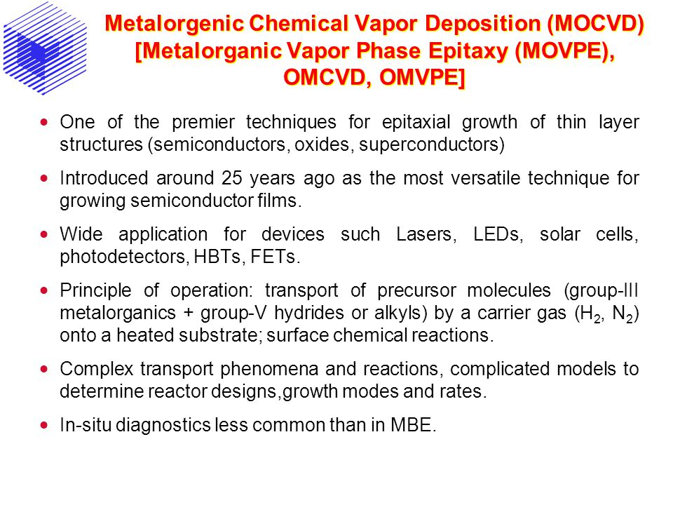 Metalorgenic Chemical Vapor Deposition (MOCVD) [Metalorganic Vapor Phase Epitaxy (MOVPE), OMCVD, OMVPE] One of the premier techniques for epitaxial growth of thin layer structures (semiconductors, oxides, superconductors) Introduced around 25 years ago as the most versatile technique for growing semiconductor films.