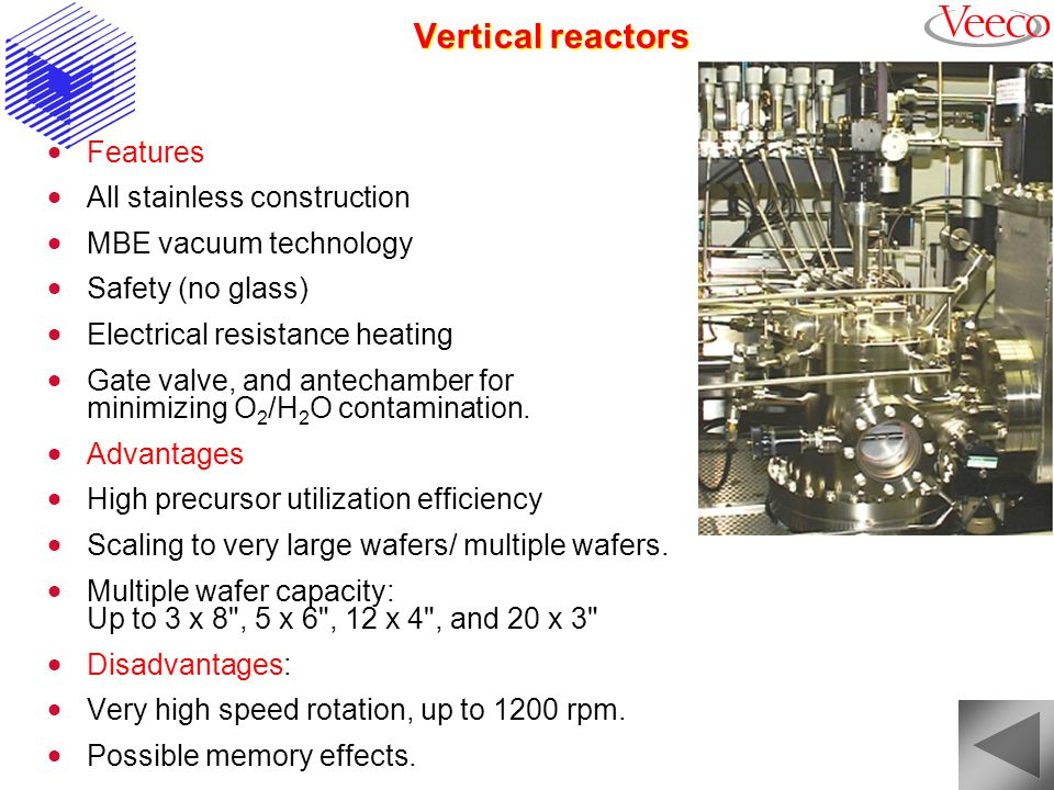 Vertical reactors Features All stainless construction MBE vacuum technology Safety (no glass) Electrical resistance heating Gate valve, and antechamber for minimizing O 2 /H 2 O contamination.