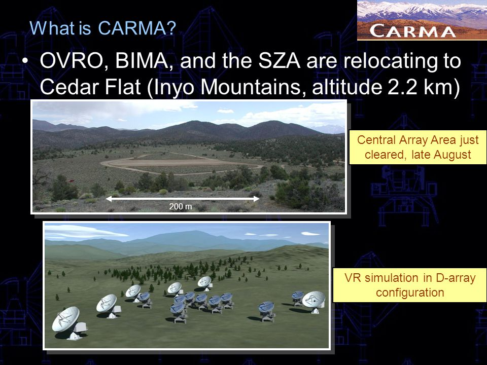What is CARMA? OVRO, BIMA, and the SZA are relocating to Cedar Flat (Inyo Mountains, altitude 2.2 km) VR simulation in D-array configuration 200 m Cen