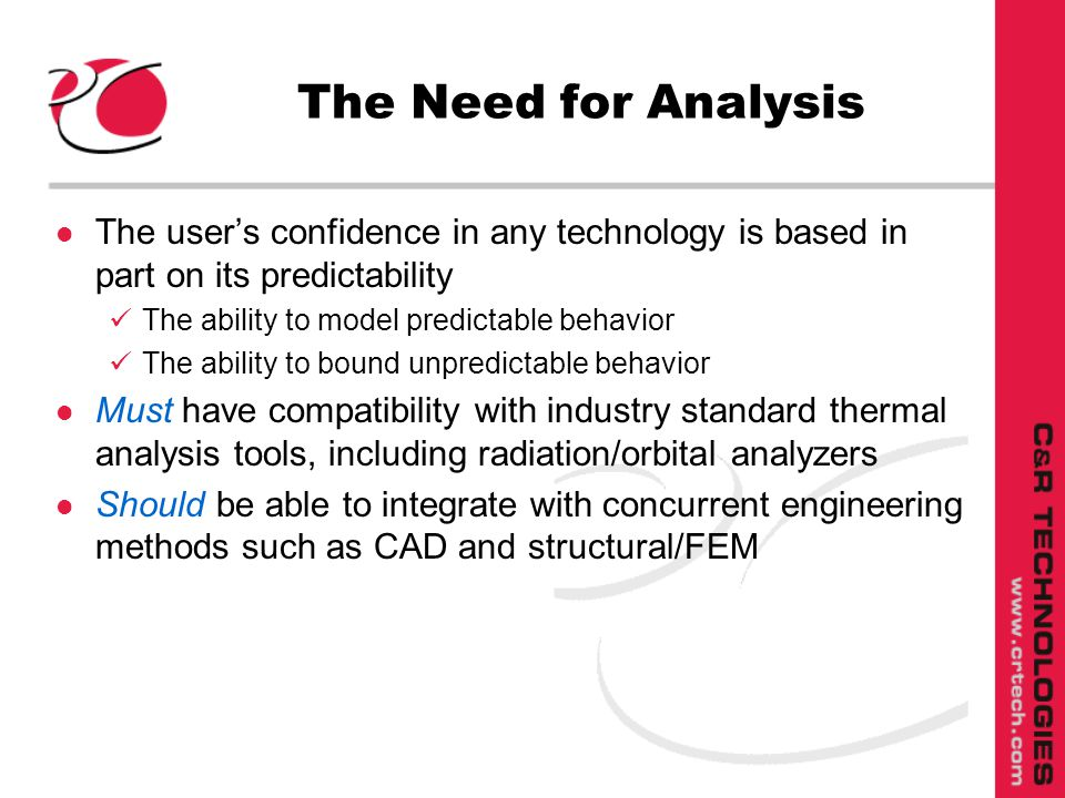 The Need for Analysis l The users confidence in any technology is based in part on its predictability The ability to model predictable behavior The ability to bound unpredictable behavior l Must have compatibility with industry standard thermal analysis tools, including radiation/orbital analyzers l Should be able to integrate with concurrent engineering methods such as CAD and structural/FEM
