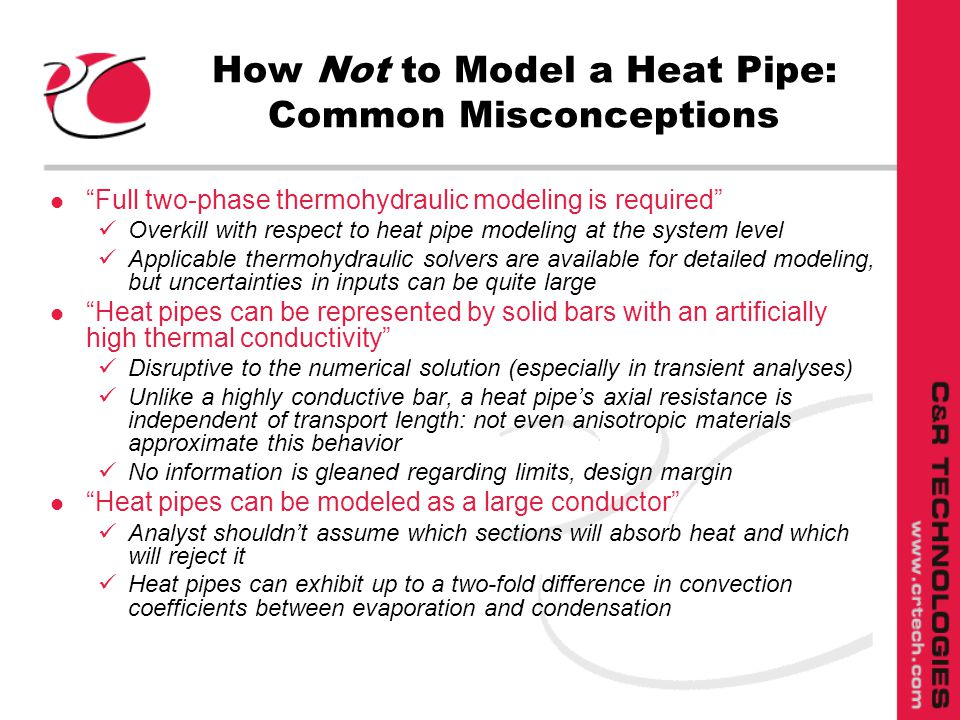 How Not to Model a Heat Pipe: Common Misconceptions l Full two-phase thermohydraulic modeling is required Overkill with respect to heat pipe modeling at the system level Applicable thermohydraulic solvers are available for detailed modeling, but uncertainties in inputs can be quite large l Heat pipes can be represented by solid bars with an artificially high thermal conductivity Disruptive to the numerical solution (especially in transient analyses) Unlike a highly conductive bar, a heat pipes axial resistance is independent of transport length: not even anisotropic materials approximate this behavior No information is gleaned regarding limits, design margin l Heat pipes can be modeled as a large conductor Analyst shouldnt assume which sections will absorb heat and which will reject it Heat pipes can exhibit up to a two-fold difference in convection coefficients between evaporation and condensation