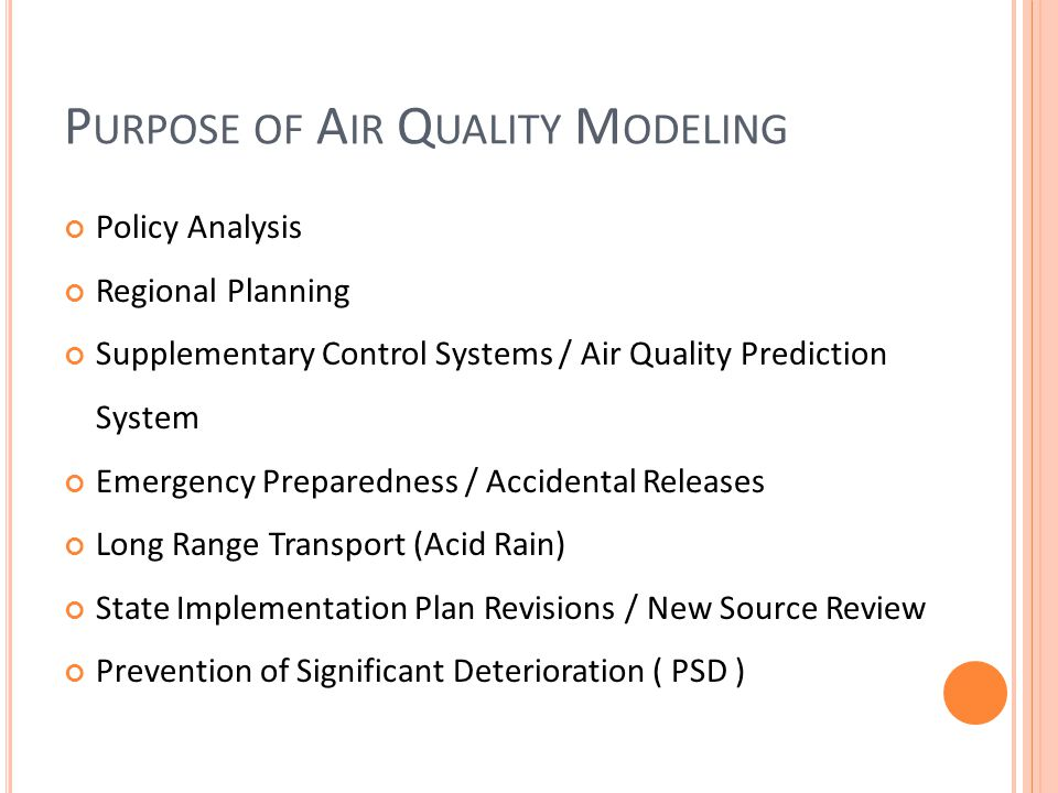 P URPOSE OF A IR Q UALITY M ODELING Policy Analysis Regional Planning Supplementary Control Systems / Air Quality Prediction System Emergency Preparedness / Accidental Releases Long Range Transport (Acid Rain) State Implementation Plan Revisions / New Source Review Prevention of Significant Deterioration ( PSD )