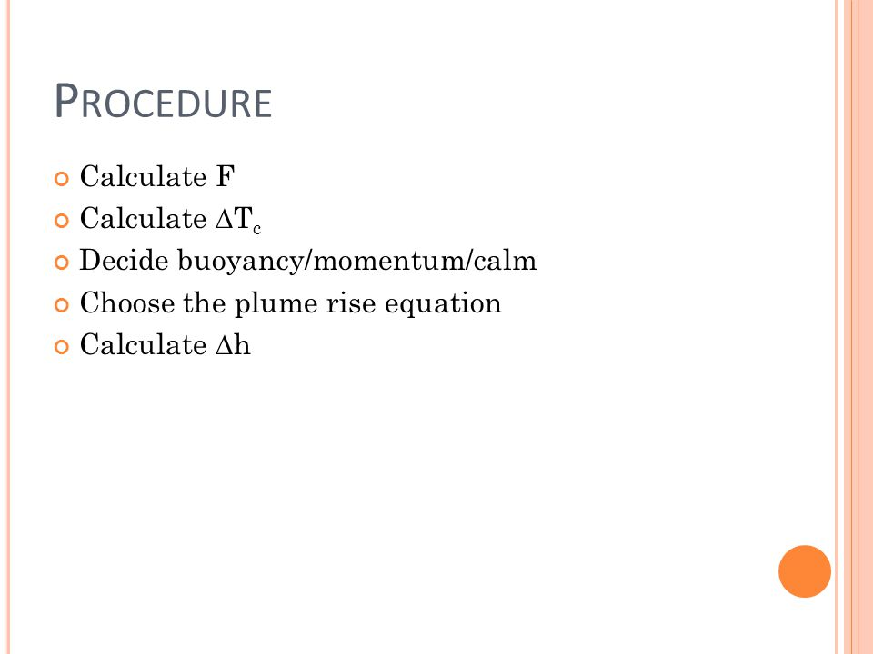 P ROCEDURE Calculate F Calculate T c Decide buoyancy/momentum/calm Choose the plume rise equation Calculate h