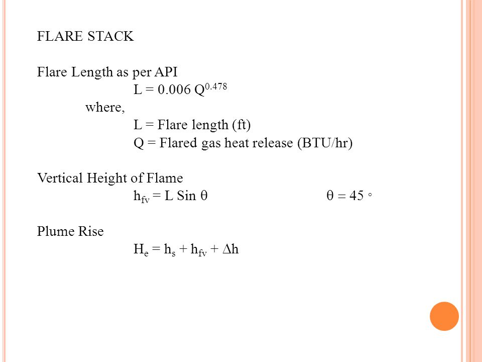 FLARE STACK Flare Length as per API L = 0.006 Q 0.478 where, L = Flare length (ft) Q = Flared gas heat release (BTU/hr) Vertical Height of Flame h fv = L Sin 45 ° Plume Rise H e = h s + h fv + h