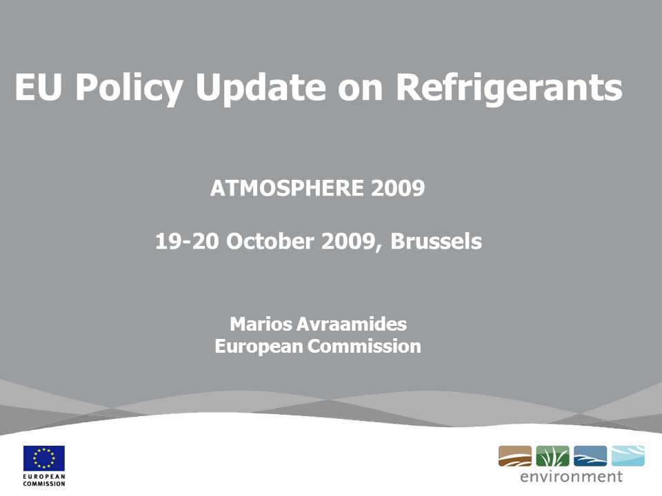 EU Policy Update on Refrigerants ATMOSPHERE 2009 19-20 October 2009, Brussels Marios Avraamides European Commission
