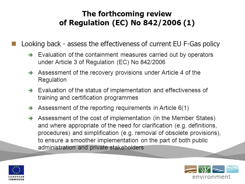The forthcoming review of Regulation (EC) No 842/2006 (1) Looking back - assess the effectiveness of current EU F-Gas policy Evaluation of the contain
