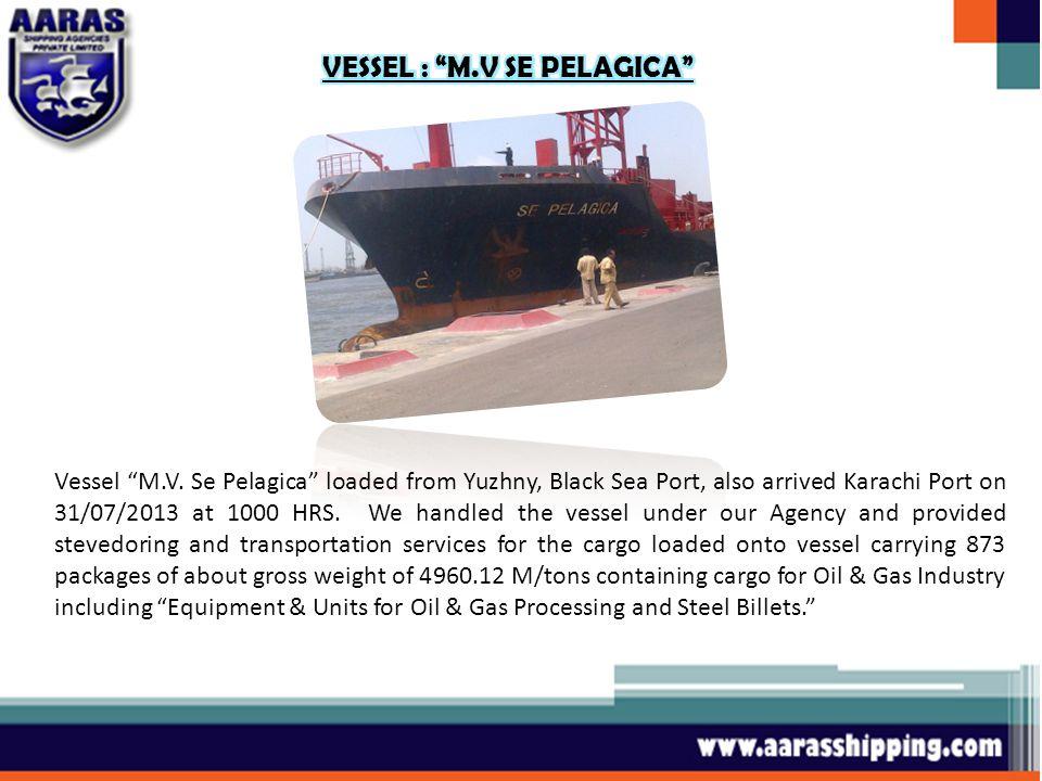 Vessel M.V. Se Pelagica loaded from Yuzhny, Black Sea Port, also arrived Karachi Port on 31/07/2013 at 1000 HRS. We handled the vessel under our Agenc