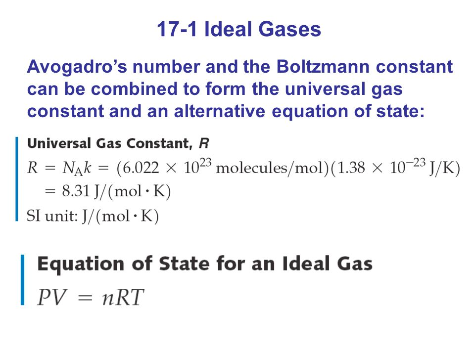 17-1 Ideal Gases Avogadros number and the Boltzmann constant can be combined to form the universal gas constant and an alternative equation of state: