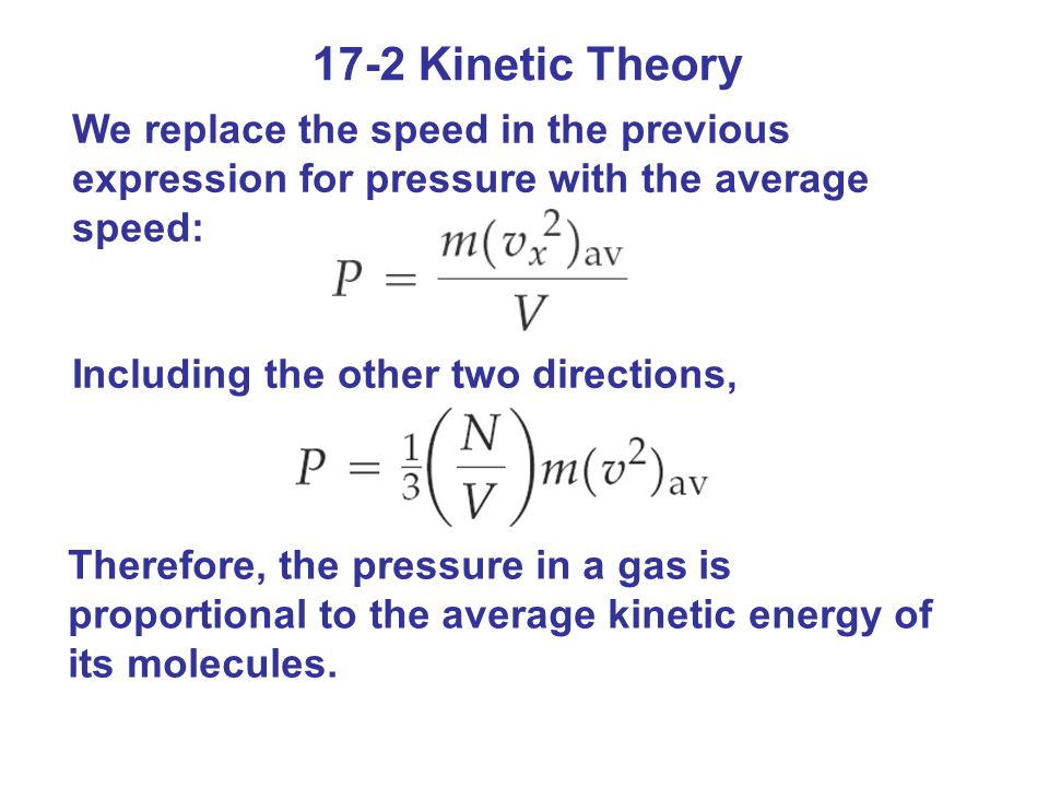 17-2 Kinetic Theory We replace the speed in the previous expression for pressure with the average speed: Including the other two directions, Therefore