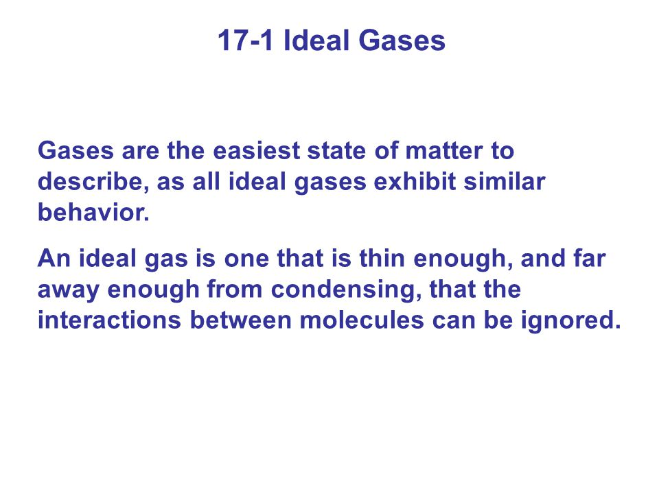 17-1 Ideal Gases Gases are the easiest state of matter to describe, as all ideal gases exhibit similar behavior. An ideal gas is one that is thin enou