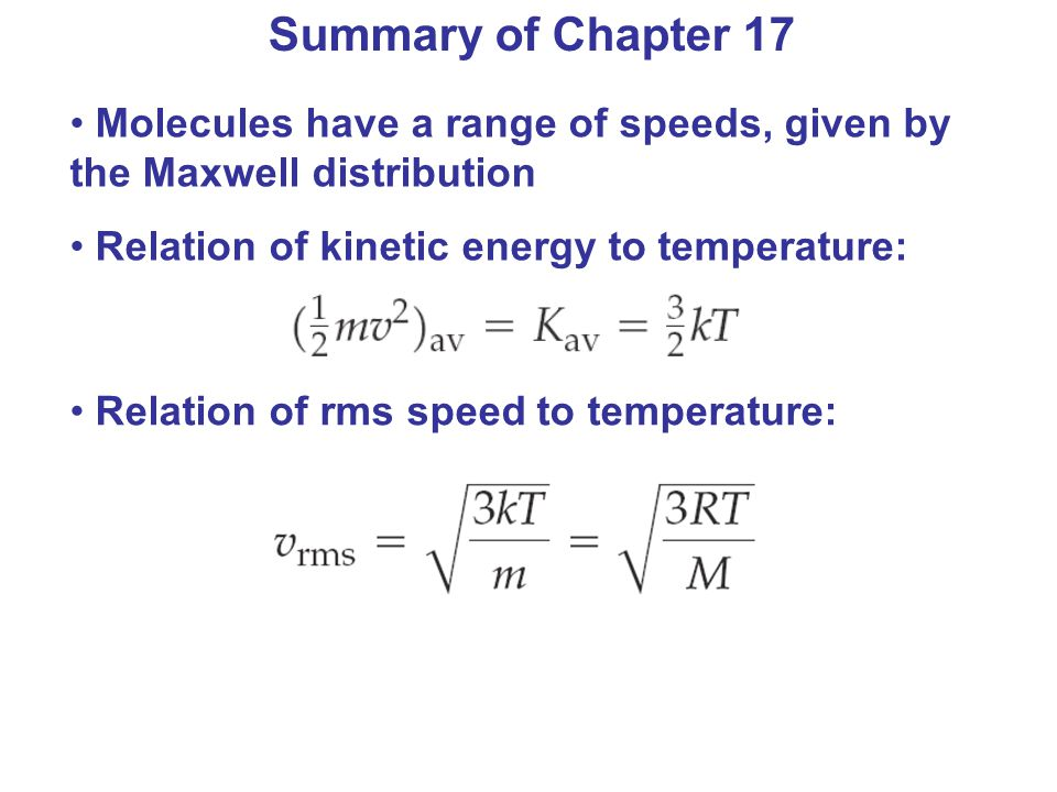 Summary of Chapter 17 Molecules have a range of speeds, given by the Maxwell distribution Relation of kinetic energy to temperature: Relation of rms s