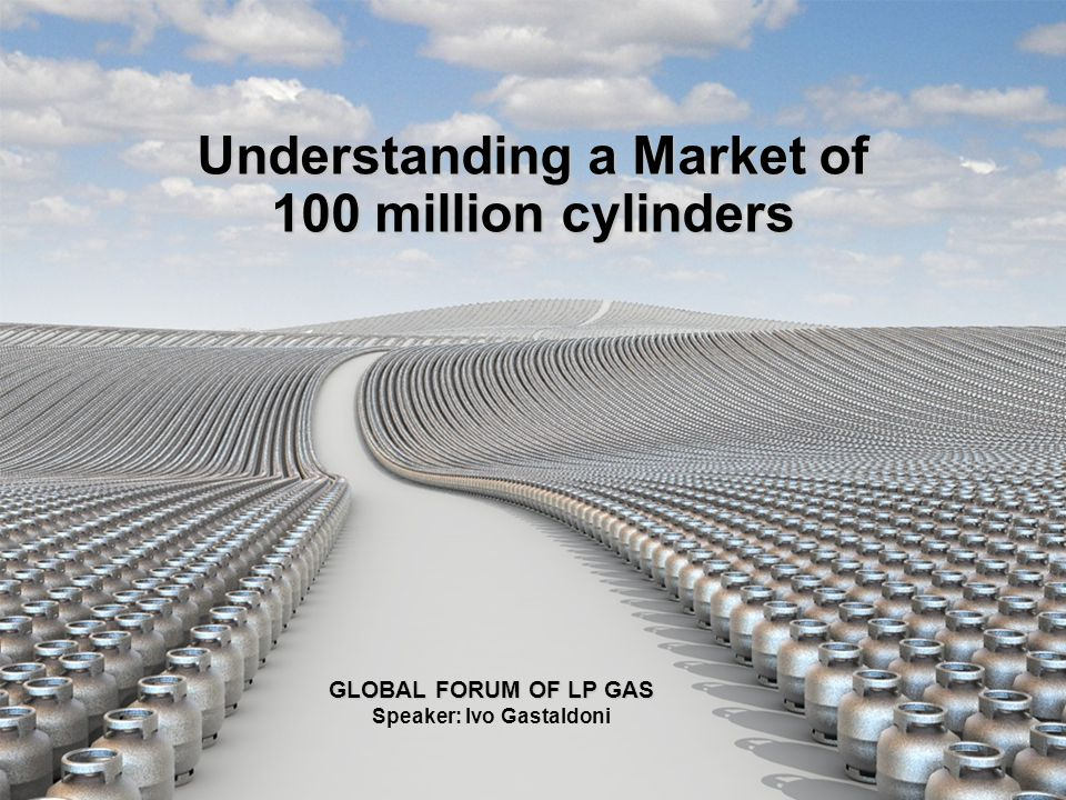 Understanding a Market of 100 million cylinders GLOBAL FORUM OF LP GAS GLOBAL FORUM OF LP GAS Speaker: Ivo Gastaldoni