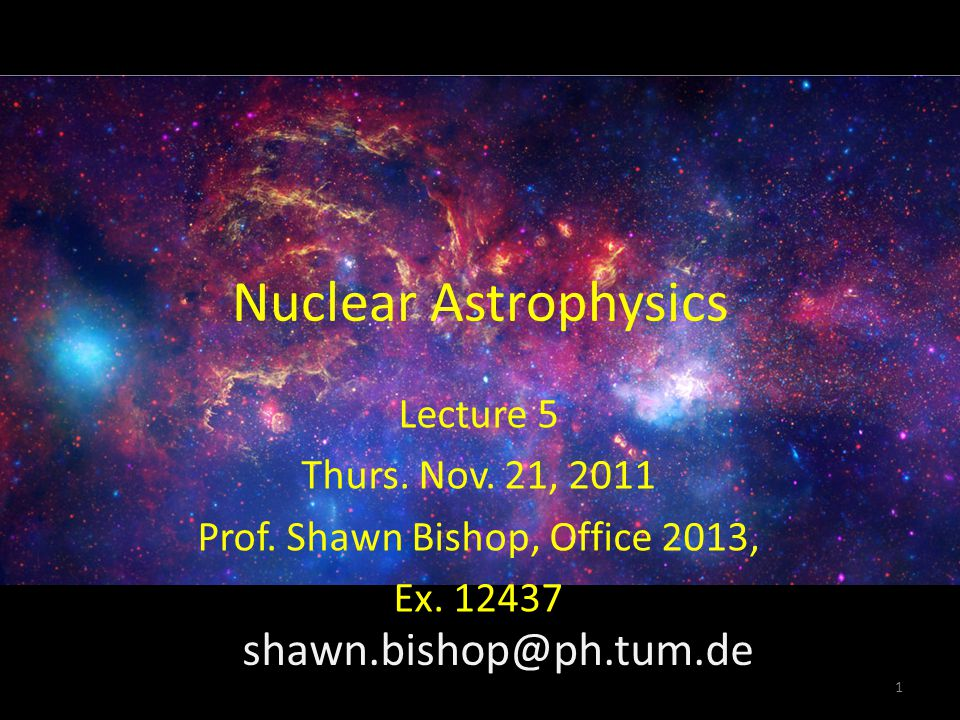 Nuclear Astrophysics Lecture 5 Thurs. Nov. 21, 2011 Prof. Shawn Bishop, Office 2013, Ex. 12437 1 shawn.bishop@ph.tum.de