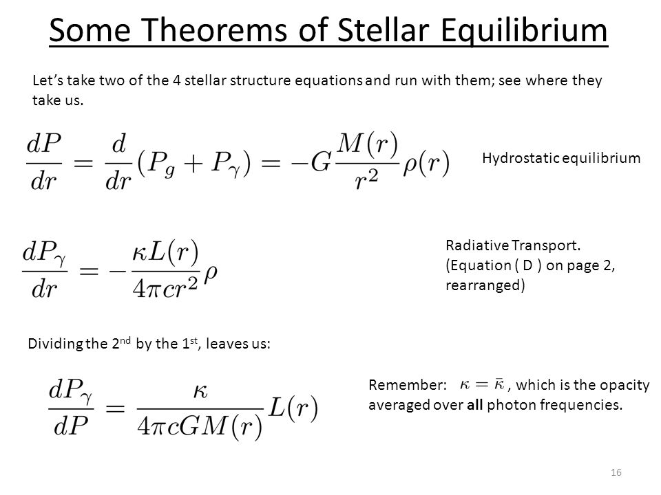 Some Theorems of Stellar Equilibrium 16 Lets take two of the 4 stellar structure equations and run with them; see where they take us. Hydrostatic equi