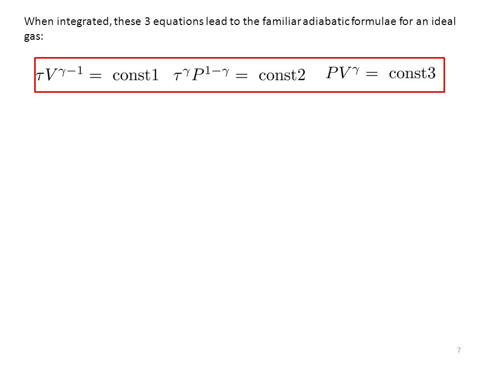 7 When integrated, these 3 equations lead to the familiar adiabatic formulae for an ideal gas: