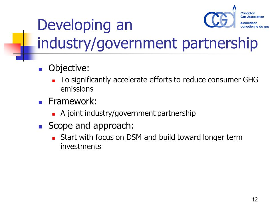 12 Developing an industry/government partnership Objective: To significantly accelerate efforts to reduce consumer GHG emissions Framework: A joint industry/government partnership Scope and approach: Start with focus on DSM and build toward longer term investments