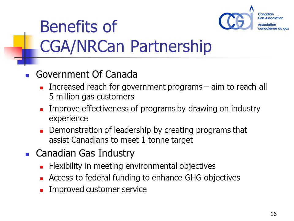 16 Benefits of CGA/NRCan Partnership Government Of Canada Increased reach for government programs – aim to reach all 5 million gas customers Improve e