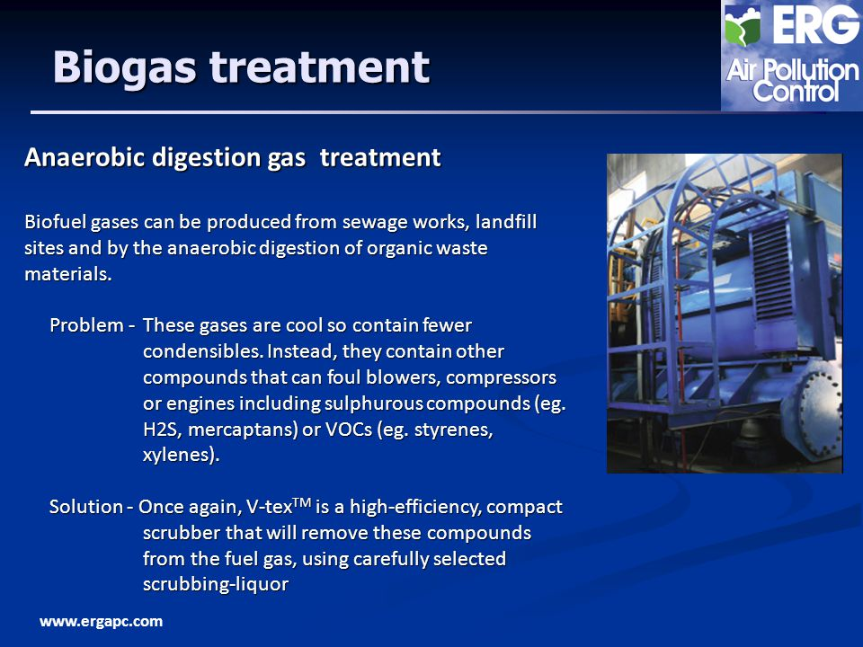 www.ergapc.com Biogas treatment Anaerobic digestion gas treatment Biofuel gases can be produced from sewage works, landfill sites and by the anaerobic digestion of organic waste materials.