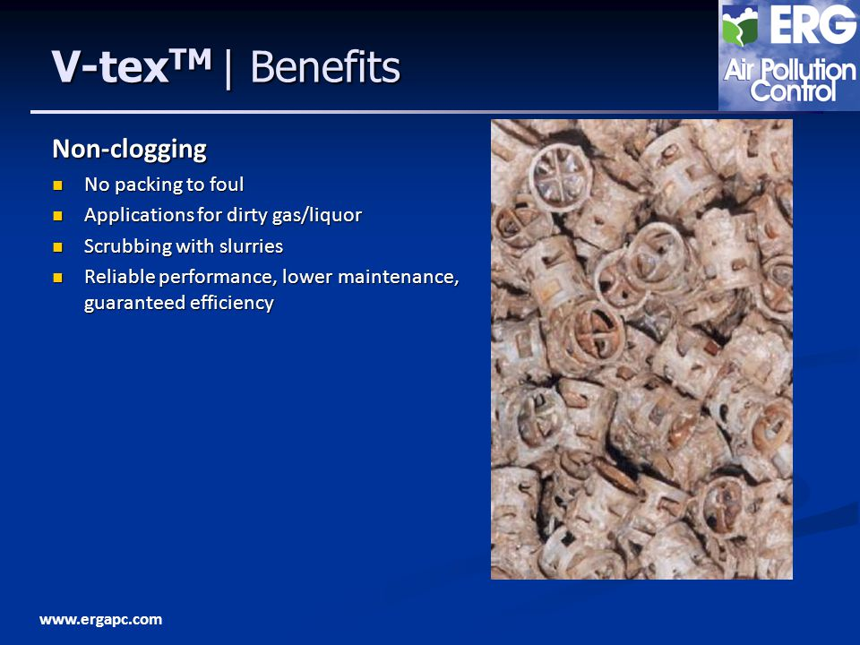 www.ergapc.com V-tex TM | Benefits Non-clogging No packing to foul No packing to foul Applications for dirty gas/liquor Applications for dirty gas/liquor Scrubbing with slurries Scrubbing with slurries Reliable performance, lower maintenance, guaranteed efficiency Reliable performance, lower maintenance, guaranteed efficiency