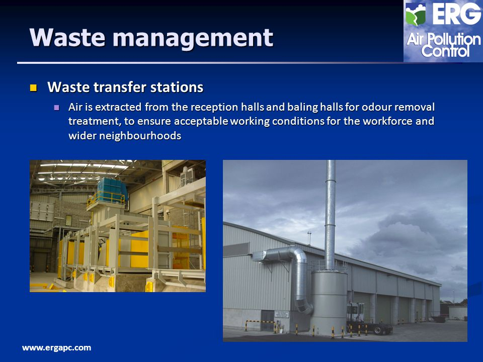 www.ergapc.com Waste management Waste transfer stations Waste transfer stations Air is extracted from the reception halls and baling halls for odour removal treatment, to ensure acceptable working conditions for the workforce and wider neighbourhoods Air is extracted from the reception halls and baling halls for odour removal treatment, to ensure acceptable working conditions for the workforce and wider neighbourhoods