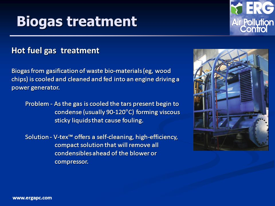 www.ergapc.com Biogas treatment Hot fuel gas treatment Biogas from gasification of waste bio-materials (eg, wood chips) is cooled and cleaned and fed