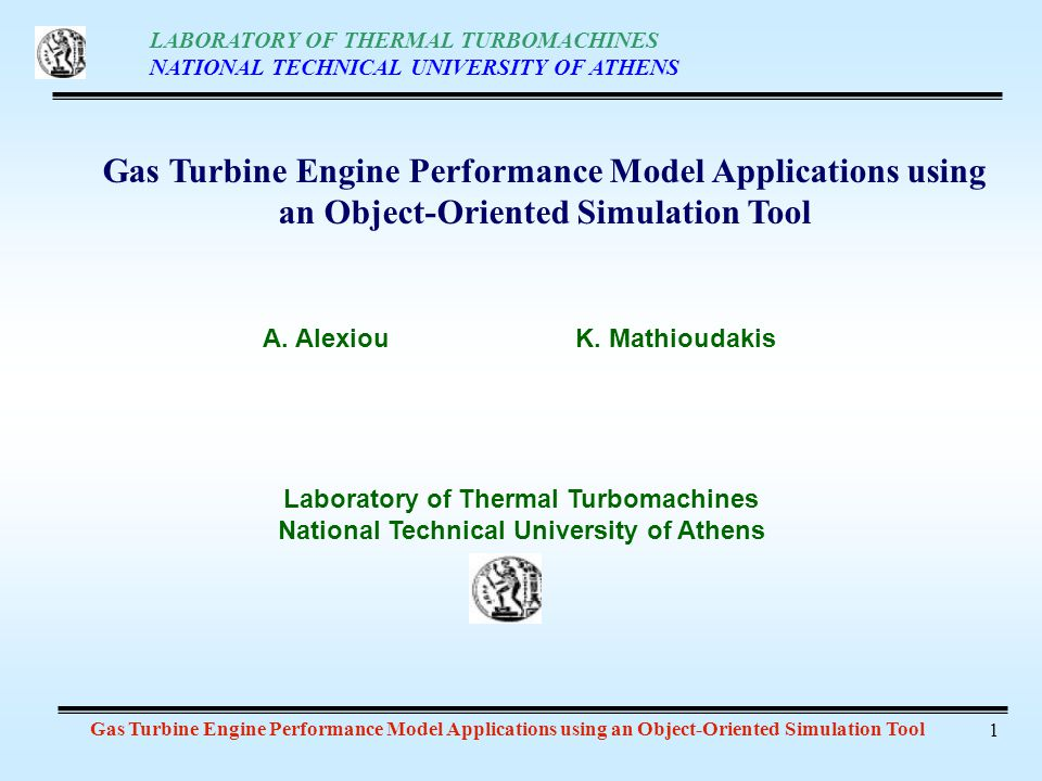 LABORATORY OF THERMAL TURBOMACHINES NATIONAL TECHNICAL UNIVERSITY OF ATHENS Gas Turbine Engine Performance Model Applications using an Object-Oriented Simulation Tool 1 Laboratory of Thermal Turbomachines National Technical University of Athens A.