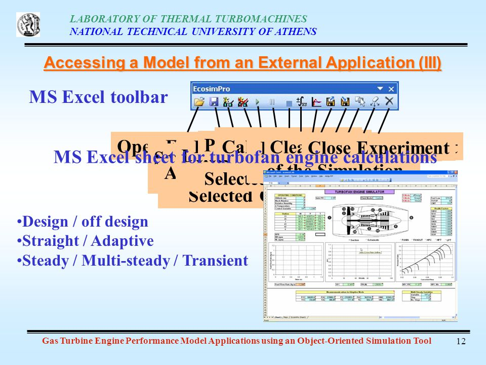 LABORATORY OF THERMAL TURBOMACHINES NATIONAL TECHNICAL UNIVERSITY OF ATHENS Gas Turbine Engine Performance Model Applications using an Object-Oriented Simulation Tool 12 Accessing a Model from an External Application (III) MS Excel toolbar Open Experiment Save Experiment Configuration Assign Variable to Selected Cell Delete Variable to Selected Cell Play Experiment Pause Experiment Stop Experiment New IntegrationCalculate Steady State Save a Snapshot of the Simulation Restore a Snapshot of the Simulation Reset to Initial Values Clean EcosimPro Sheet Close Experiment Design / off design Straight / Adaptive Steady / Multi-steady / Transient MS Excel sheet for turbofan engine calculations