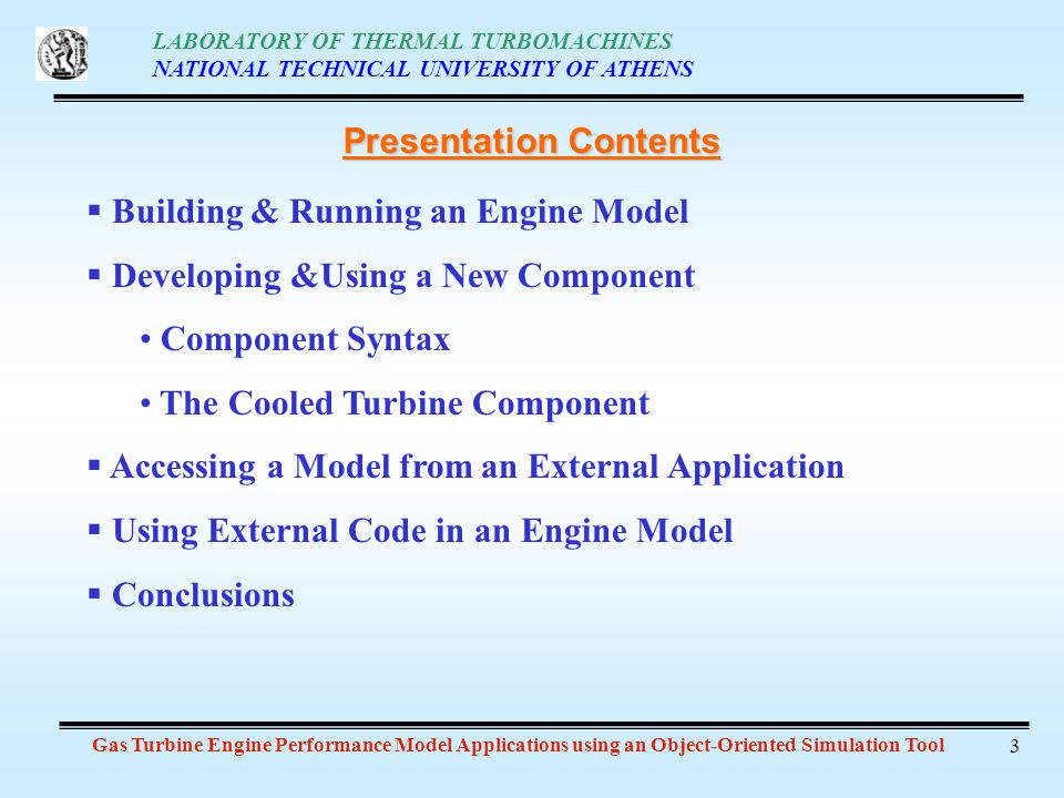 LABORATORY OF THERMAL TURBOMACHINES NATIONAL TECHNICAL UNIVERSITY OF ATHENS Gas Turbine Engine Performance Model Applications using an Object-Oriented Simulation Tool 3 Presentation Contents Building & Running an Engine Model Developing &Using a New Component Component Syntax The Cooled Turbine Component Accessing a Model from an External Application Using External Code in an Engine Model Conclusions