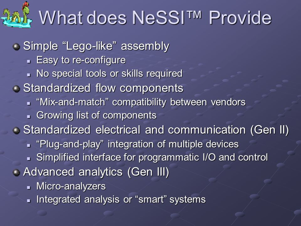 What does NeSSI Provide Simple Lego-like assembly Easy to re-configure Easy to re-configure No special tools or skills required No special tools or skills required Standardized flow components Mix-and-match compatibility between vendors Mix-and-match compatibility between vendors Growing list of components Growing list of components Standardized electrical and communication (Gen II) Plug-and-play integration of multiple devices Plug-and-play integration of multiple devices Simplified interface for programmatic I/O and control Simplified interface for programmatic I/O and control Advanced analytics (Gen III) Micro-analyzers Micro-analyzers Integrated analysis or smart systems Integrated analysis or smart systems