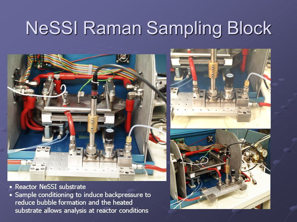 NeSSI Raman Sampling Block Reactor NeSSI substrate Sample conditioning to induce backpressure to reduce bubble formation and the heated substrate allows analysis at reactor conditions