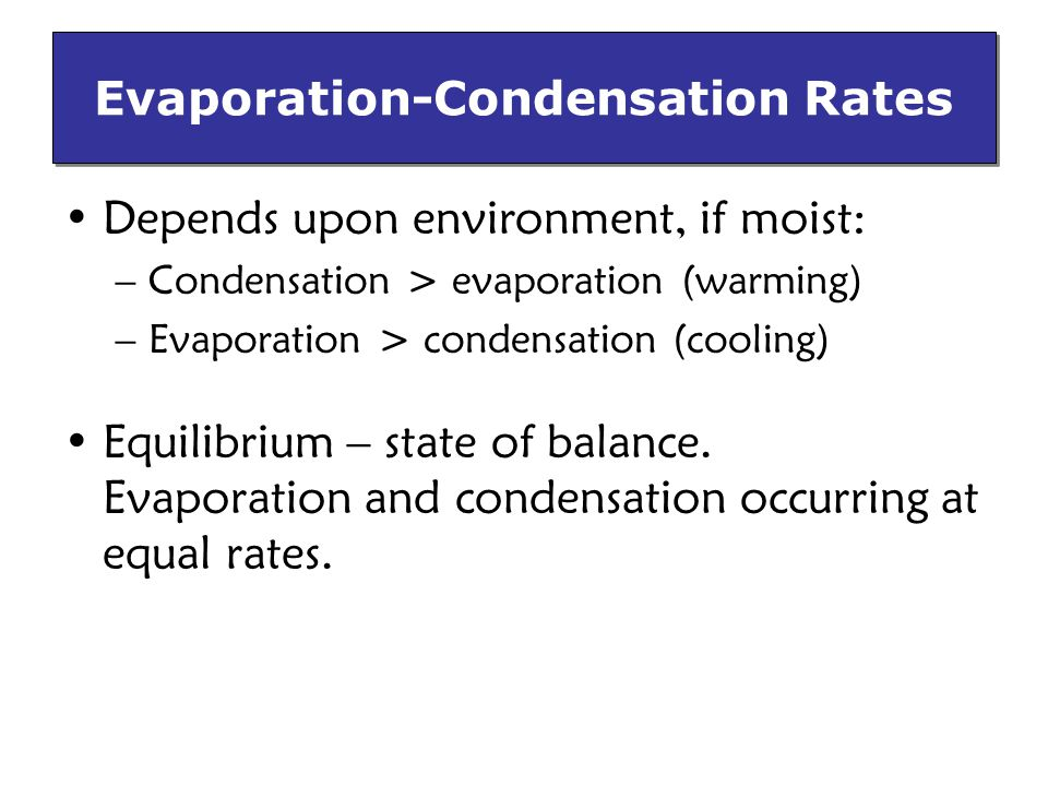 Evaporation-Condensation Rates Depends upon environment, if moist: –Condensation > evaporation (warming) –Evaporation > condensation (cooling) Equilibrium – state of balance.