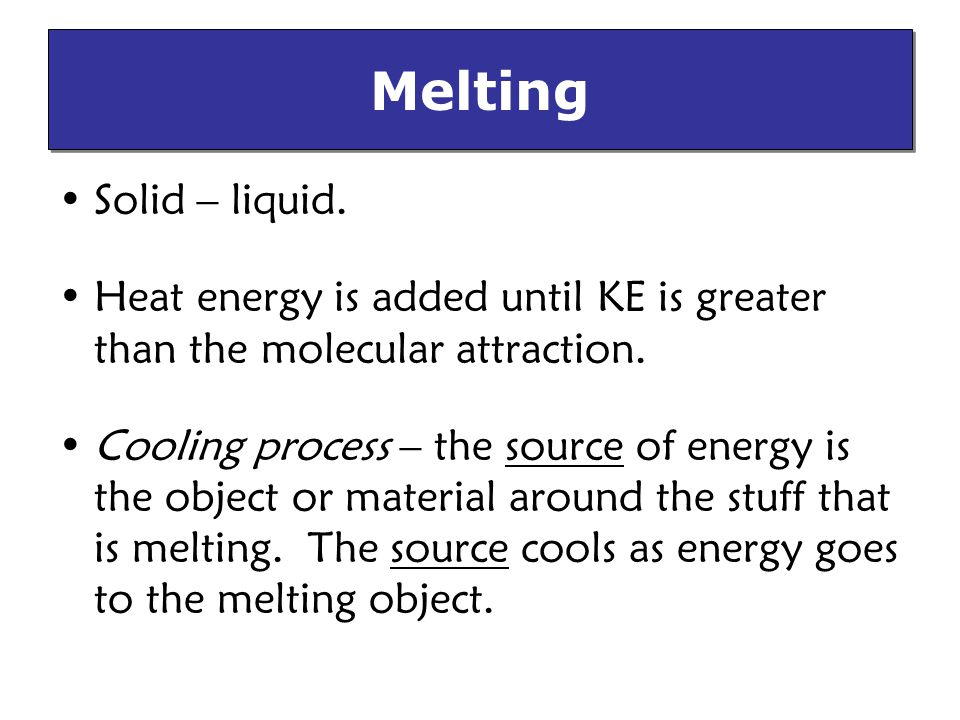 Melting Solid – liquid.Heat energy is added until KE is greater than the molecular attraction.