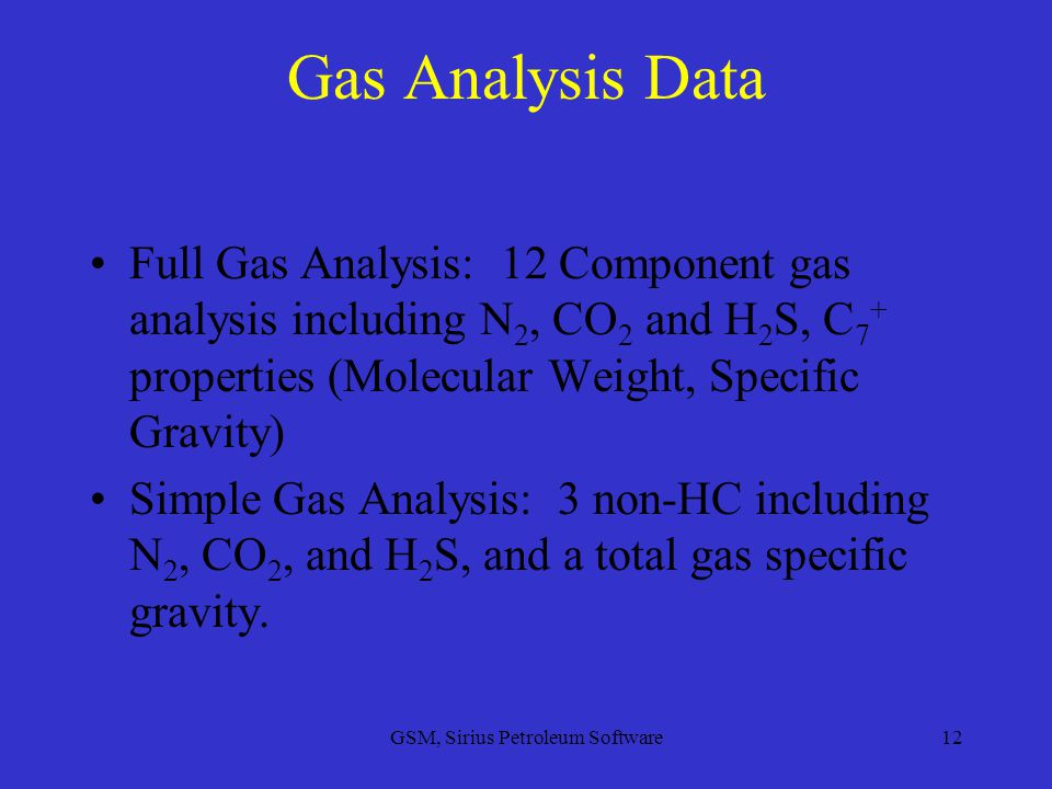 GSM, Sirius Petroleum Software12 Gas Analysis Data Full Gas Analysis: 12 Component gas analysis including N 2, CO 2 and H 2 S, C 7 + properties (Molecular Weight, Specific Gravity) Simple Gas Analysis: 3 non-HC including N 2, CO 2, and H 2 S, and a total gas specific gravity.