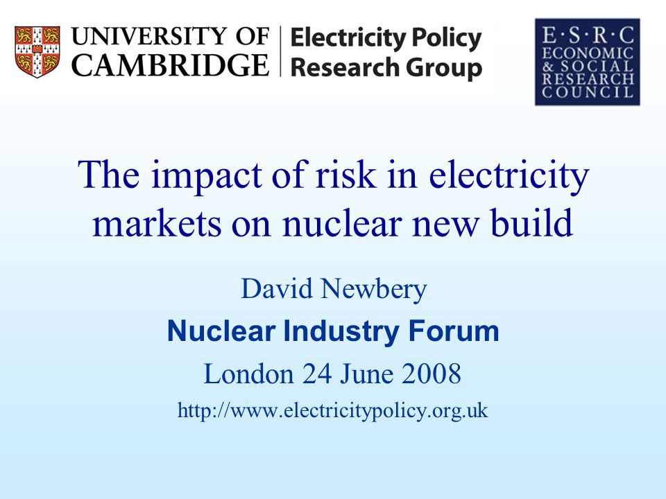 The impact of risk in electricity markets on nuclear new build David Newbery Nuclear Industry Forum London 24 June 2008 http://www.electricitypolicy.o