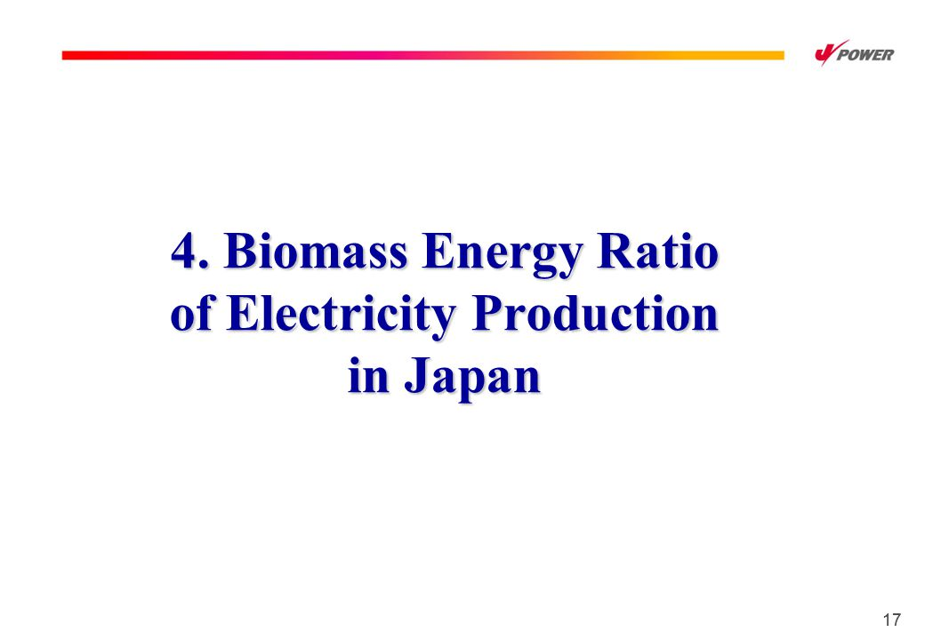 17 4. Biomass Energy Ratio of Electricity Production in Japan