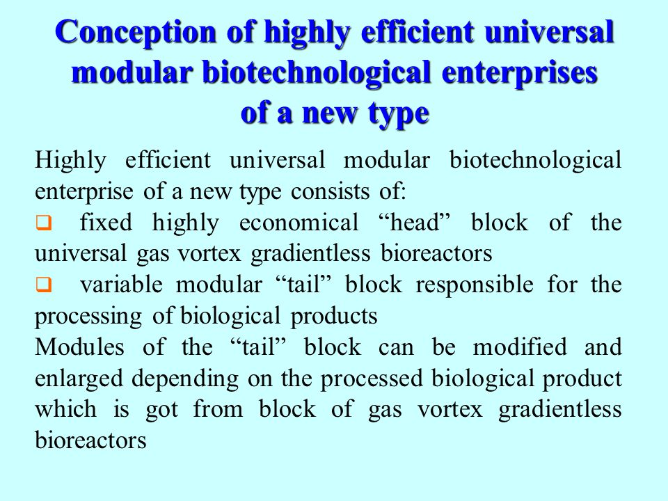 Conception of highly efficient universal modular biotechnological enterprises of a new type Highly efficient universal modular biotechnological enterprise of a new type consists of: fixed highly economical head block of the universal gas vortex gradientless bioreactors variable modular tail block responsible for the processing of biological products Modules of the tail block can be modified and enlarged depending on the processed biological product which is got from block of gas vortex gradientless bioreactors