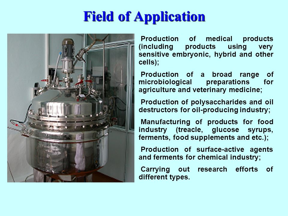 Field of Application Production of medical products (including products using very sensitive embryonic, hybrid and other cells); Production of a broad range of microbiological preparations for agriculture and veterinary medicine; Production of polysaccharides and oil destructors for oil-producing industry; Manufacturing of products for food industry (treacle, glucose syrups, ferments, food supplements and etc.); Production of surface-active agents and ferments for chemical industry; Carrying out research efforts of different types.