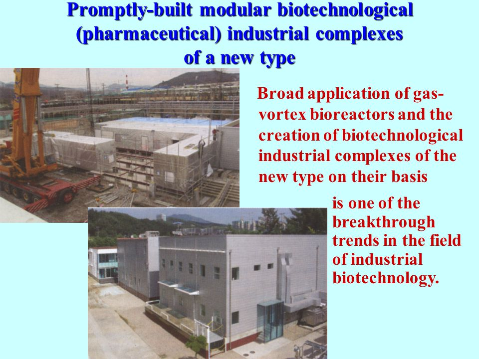 Promptly-built modular biotechnological (pharmaceutical) industrial complexes of a new type Broad application of gas- vortex bioreactors and the creation of biotechnological industrial complexes of the new type on their basis is one of the breakthrough trends in the field of industrial biotechnology.
