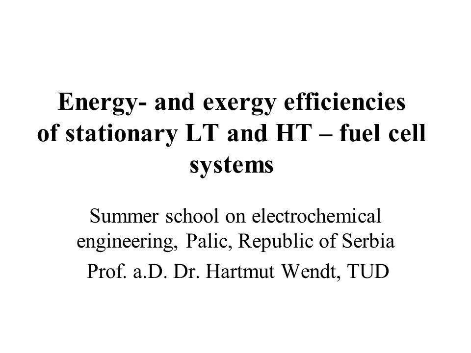 Energy- and exergy efficiencies of stationary LT and HT – fuel cell systems Summer school on electrochemical engineering, Palic, Republic of Serbia Prof.